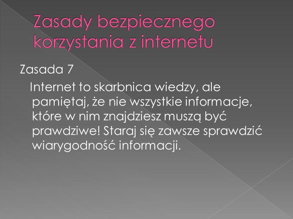 Zasada 7 Internet to skarbnica wiedzy, ale pamiętaj, że nie wszystkie informacje, które w nim znajdziesz muszą być prawdziwe.