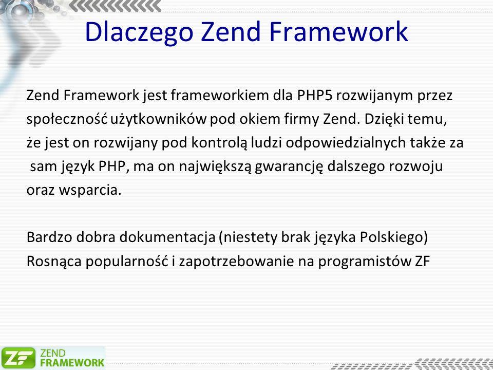 Dlaczego Zend Framework Zend Framework jest frameworkiem dla PHP5 rozwijanym przez społeczność użytkowników pod okiem firmy Zend.