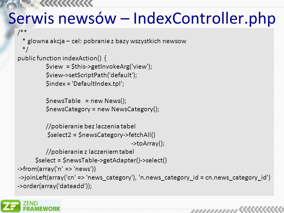 Serwis newsów – IndexController.php /** * glowna akcja – cel: pobranie z bazy wszystkich newsow */ public function indexAction() { $view = $this->getInvokeArg( view ); $view->setScriptPath( default ); $index = DefaultIndex.tpl ; $newsTable = new News(); $newsCategory = new NewsCategory(); //pobieranie bez laczenia tabel $select2 = $newsCategory->fetchAll() ->toArray(); //pobieranie z laczeniem tabel $select = $newsTable->getAdapter()->select() ->from(array( n => news )) ->joinLeft(array( cn => news_category ), n.news_category_id = cn.news_category_id ) ->order(array( dateadd ));