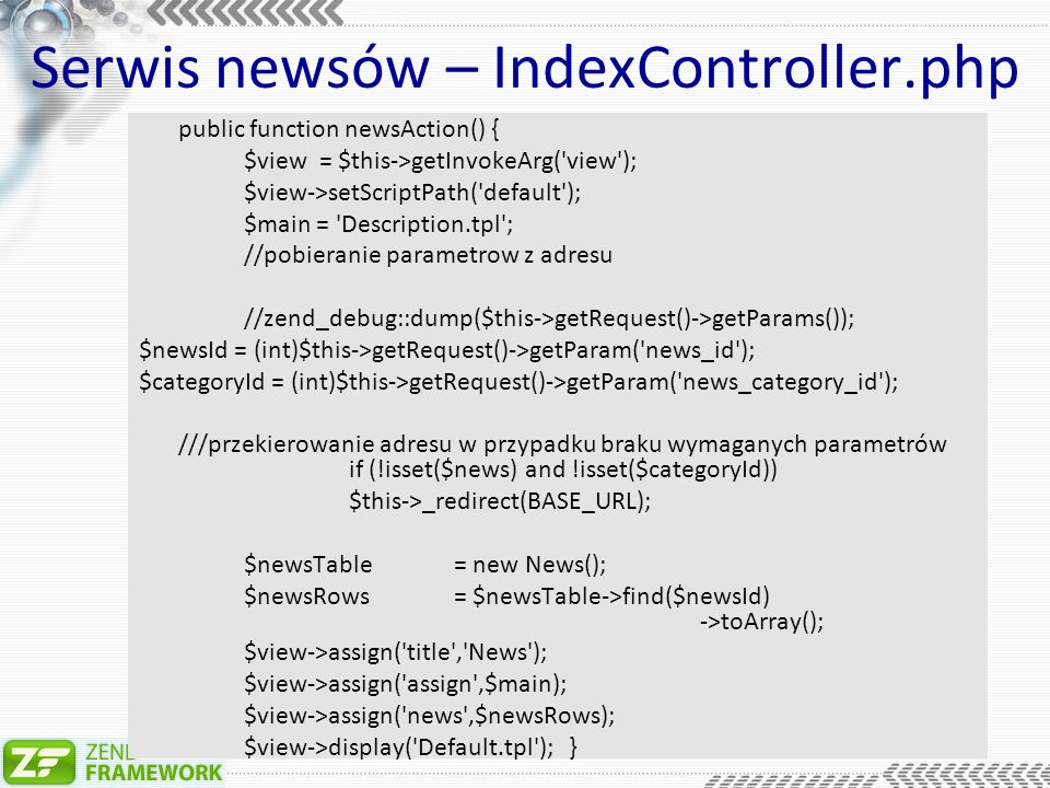 Serwis newsów – IndexController.php public function newsAction() { $view = $this->getInvokeArg( view ); $view->setScriptPath( default ); $main = Description.tpl ; //pobieranie parametrow z adresu //zend_debug::dump($this->getRequest()->getParams()); $newsId = (int)$this->getRequest()->getParam( news_id ); $categoryId = (int)$this->getRequest()->getParam( news_category_id ); ///przekierowanie adresu w przypadku braku wymaganych parametrów if (!isset($news) and !isset($categoryId)) $this->_redirect(BASE_URL); $newsTable= new News(); $newsRows = $newsTable->find($newsId) ->toArray(); $view->assign( title , News ); $view->assign( assign ,$main); $view->assign( news ,$newsRows); $view->display( Default.tpl ); }