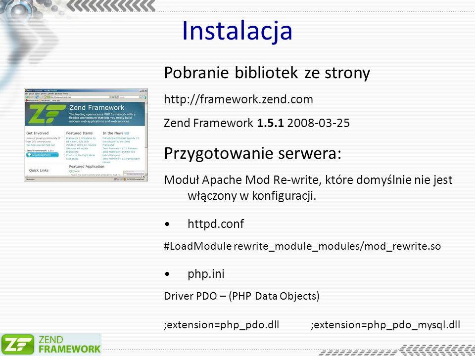 Instalacja Pobranie bibliotek ze strony http://framework.zend.com Zend Framework 1.5.1 2008-03-25 Przygotowanie serwera: Moduł Apache Mod Re-write, które domyślnie nie jest włączony w konfiguracji.