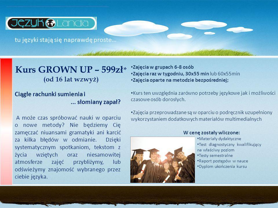 tu języki stają się naprawdę proste… Kurs GROWN UP – 599zł * (od 16 lat wzwyż) Zajęcia w grupach 6-8 osób Zajęcia raz w tygodniu, 30x55 min lub 60x55min Zajęcia oparte na metodzie bezpośredniej; Kurs ten uwzględnia zarówno potrzeby językowe jak i możliwości czasowe osób dorosłych.