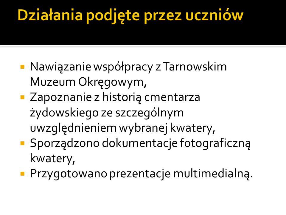 Nawiązanie współpracy z Tarnowskim Muzeum Okręgowym, Zapoznanie z historią cmentarza żydowskiego ze szczególnym uwzględnieniem wybranej kwatery, Sporządzono dokumentacje fotograficzną kwatery, Przygotowano prezentacje multimedialną.