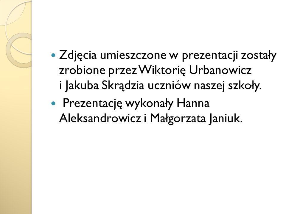 Zdjęcia umieszczone w prezentacji zostały zrobione przez Wiktorię Urbanowicz i Jakuba Skrądzia uczniów naszej szkoły. Prezentację wykonały Hanna Aleks