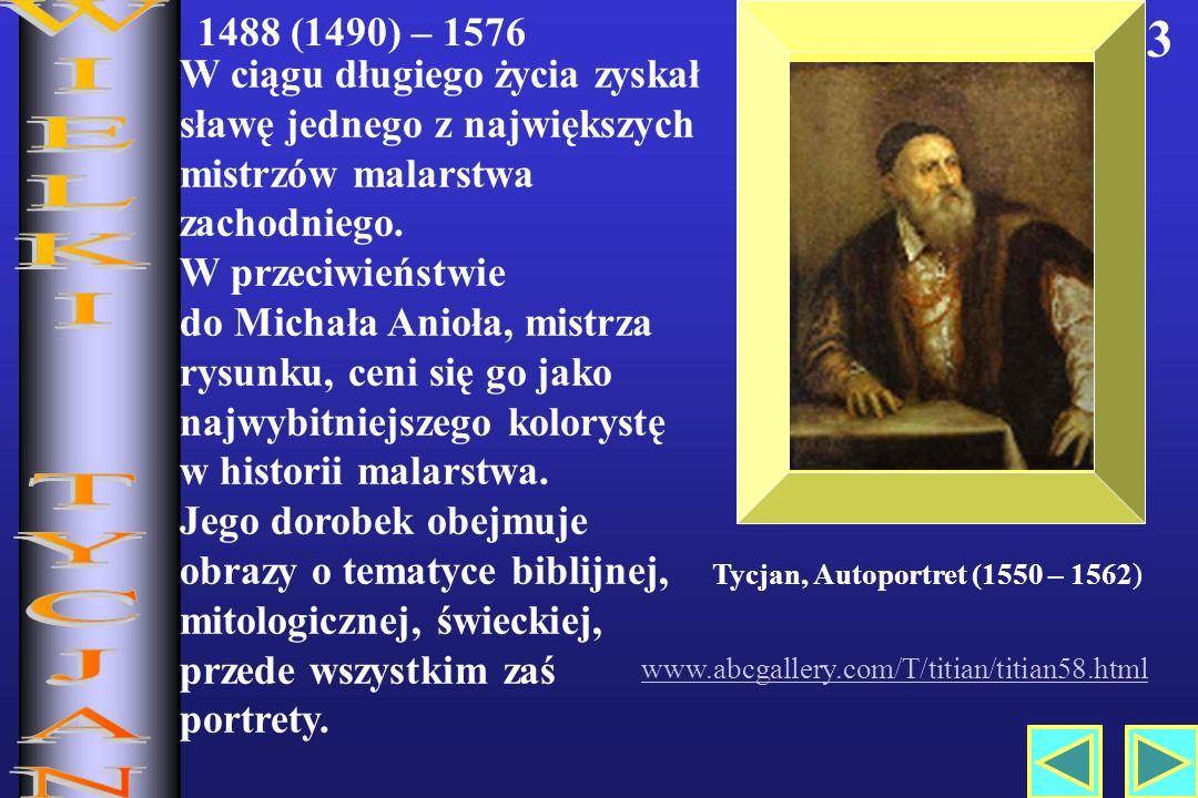 3 www.abcgallery.com/T/titian/titian58.html Tycjan, Autoportret (1550 – 1562) 1488 (1490) – 1576 W ciągu długiego życia zyskał sławę jednego z największych mistrzów malarstwa zachodniego.