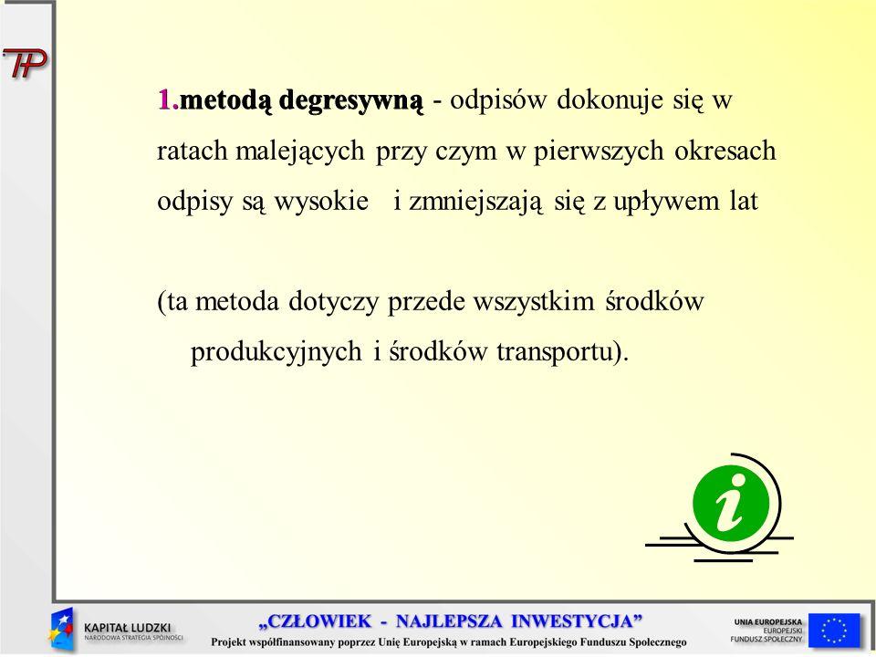 1.metodą degresywną 1.metodą degresywną - odpisów dokonuje się w ratach malejących przy czym w pierwszych okresach odpisy są wysokie i zmniejszają się