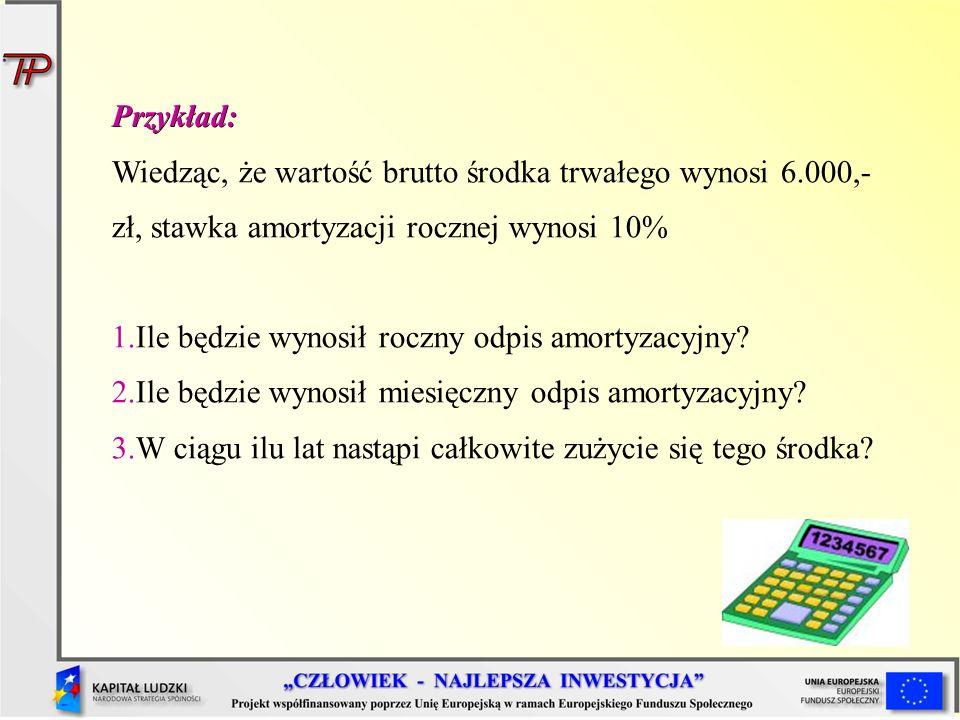 Przykład: Wiedząc, że wartość brutto środka trwałego wynosi 6.000,- zł, stawka amortyzacji rocznej wynosi 10% 1.Ile będzie wynosił roczny odpis amorty