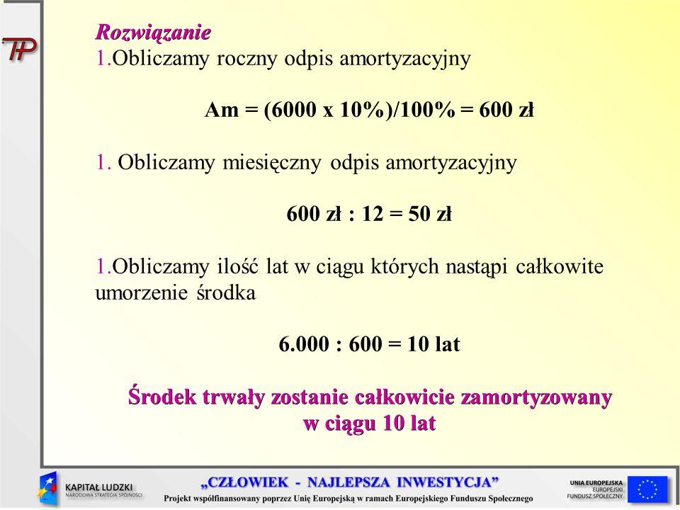 Rozwiązanie 1.Obliczamy roczny odpis amortyzacyjny Am = (6000 x 10%)/100% = 600 zł 1. Obliczamy miesięczny odpis amortyzacyjny 600 zł : 12 = 50 zł 1.O