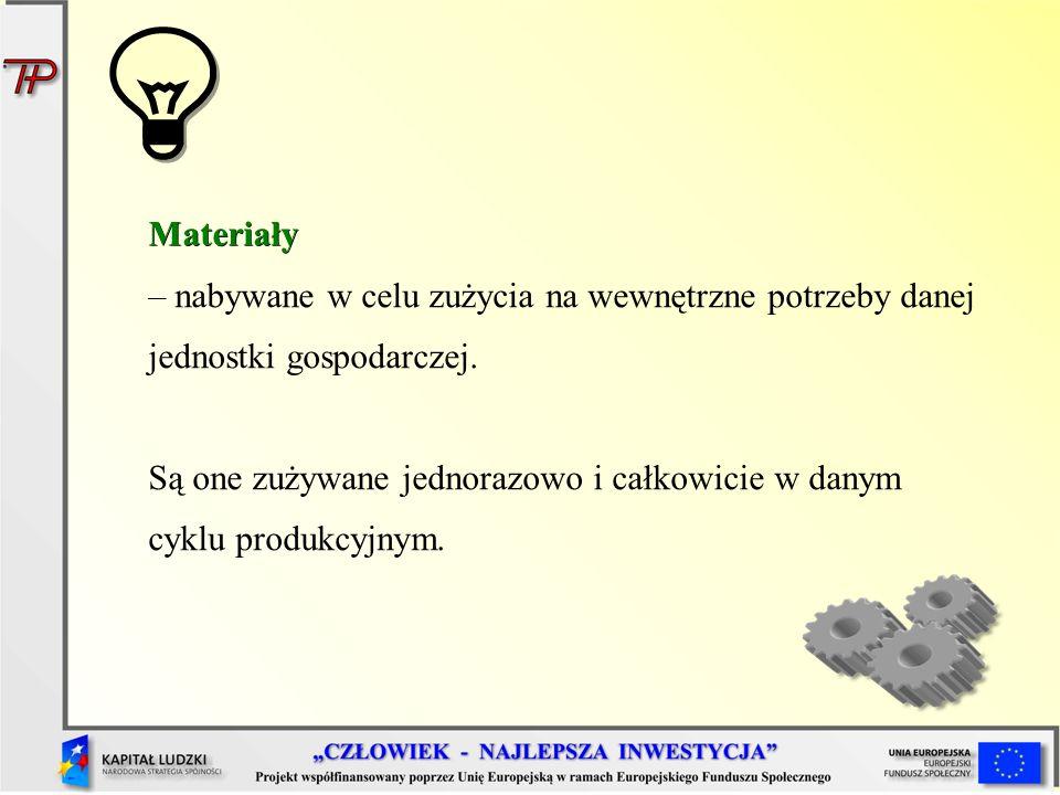 Materiały – nabywane w celu zużycia na wewnętrzne potrzeby danej jednostki gospodarczej. Są one zużywane jednorazowo i całkowicie w danym cyklu produk