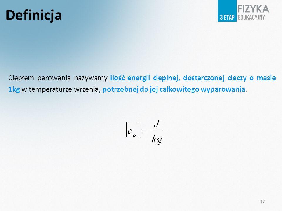 17 Definicja Ciepłem parowania nazywamy ilość energii cieplnej, dostarczonej cieczy o masie 1kg w temperaturze wrzenia, potrzebnej do jej całkowitego wyparowania.