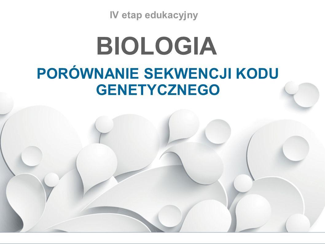 IV etap edukacyjny BIOLOGIA PORÓWNANIE SEKWENCJI KODU GENETYCZNEGO