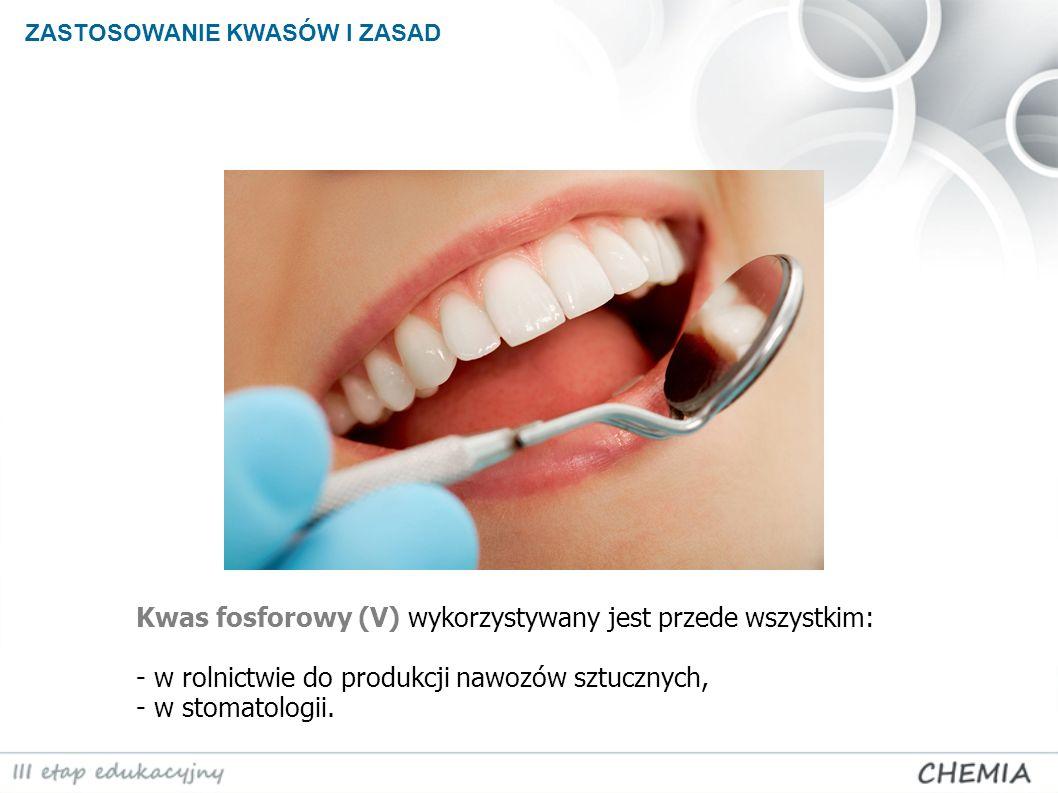 ZASTOSOWANIE KWASÓW I ZASAD Kwas fosforowy (V) wykorzystywany jest przede wszystkim: - w rolnictwie do produkcji nawozów sztucznych, - w stomatologii.