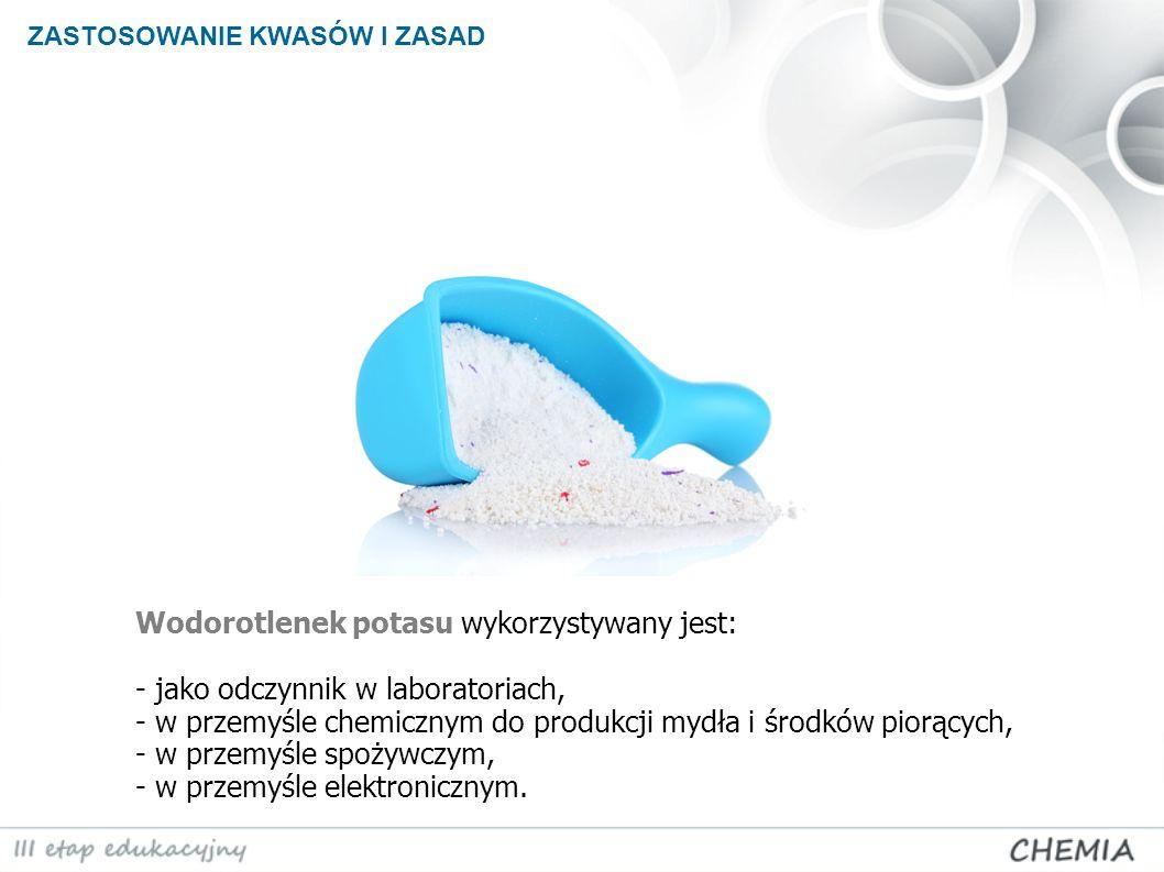 ZASTOSOWANIE KWASÓW I ZASAD Wodorotlenek potasu wykorzystywany jest: - jako odczynnik w laboratoriach, - w przemyśle chemicznym do produkcji mydła i ś