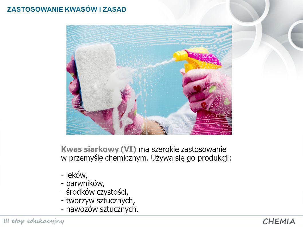 ZASTOSOWANIE KWASÓW I ZASAD Kwas siarkowy (VI) ma szerokie zastosowanie w przemyśle chemicznym. Używa się go produkcji: - leków, - barwników, - środkó