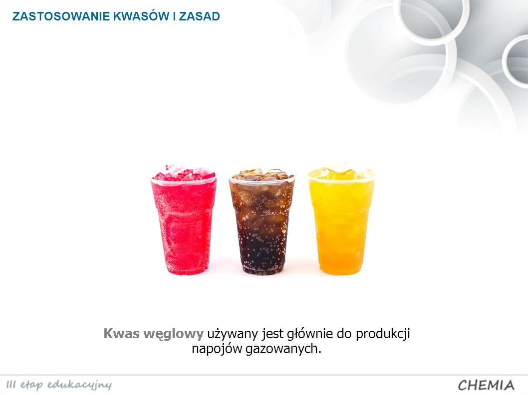 ZASTOSOWANIE KWASÓW I ZASAD Kwas węglowy używany jest głównie do produkcji napojów gazowanych.