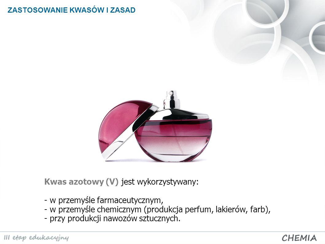 ZASTOSOWANIE KWASÓW I ZASAD Kwas azotowy (V) jest wykorzystywany: - w przemyśle farmaceutycznym, - w przemyśle chemicznym (produkcja perfum, lakierów,