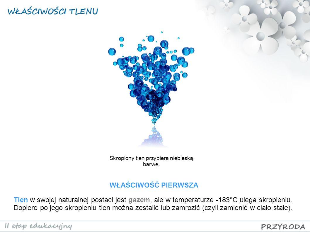 Skroplony tlen przybiera niebieską barwę. Tlen w swojej naturalnej postaci jest gazem, ale w temperaturze -183°C ulega skropleniu. Dopiero po jego skr