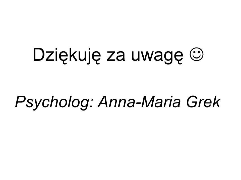 Dziękuję za uwagę Psycholog: Anna-Maria Grek