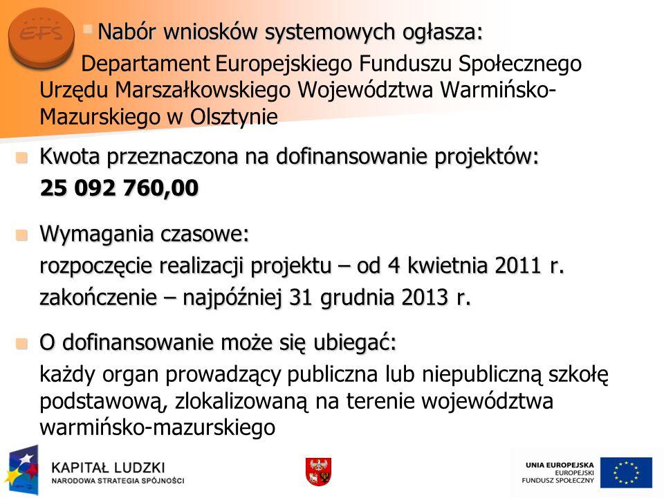 Nabór wniosków systemowych ogłasza: Nabór wniosków systemowych ogłasza: Departament Europejskiego Funduszu Społecznego Urzędu Marszałkowskiego Województwa Warmińsko- Mazurskiego w Olsztynie Kwota przeznaczona na dofinansowanie projektów: Kwota przeznaczona na dofinansowanie projektów: 25 092 760,00 Wymagania czasowe: Wymagania czasowe: rozpoczęcie realizacji projektu – od 4 kwietnia 2011 r.