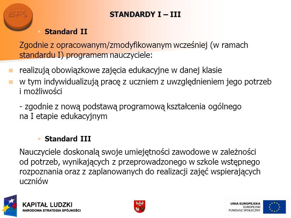 STANDARDY I – III Standard II Zgodnie z opracowanym/zmodyfikowanym wcześniej (w ramach standardu I) programem nauczyciele: realizują obowiązkowe zajęcia edukacyjne w danej klasie w tym indywidualizują pracę z uczniem z uwzględnieniem jego potrzeb i możliwości - zgodnie z nową podstawą programową kształcenia ogólnego na I etapie edukacyjnym Standard III Nauczyciele doskonalą swoje umiejętności zawodowe w zależności od potrzeb, wynikających z przeprowadzonego w szkole wstępnego rozpoznania oraz z zaplanowanych do realizacji zajęć wspierających uczniów