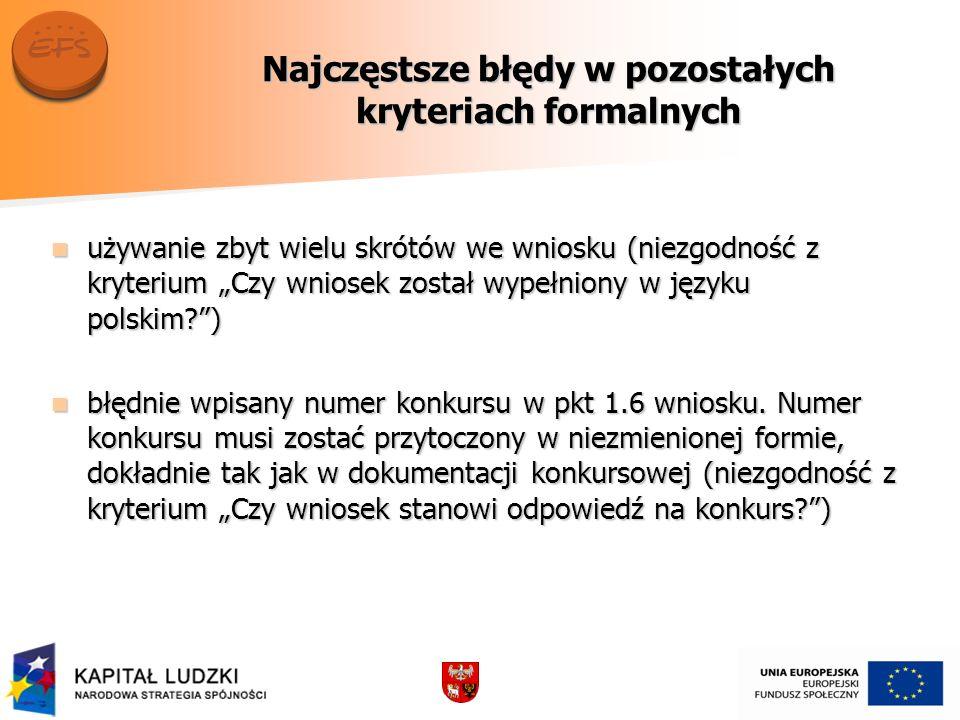 Najczęstsze błędy w pozostałych kryteriach formalnych używanie zbyt wielu skrótów we wniosku (niezgodność z kryterium Czy wniosek został wypełniony w języku polskim?) używanie zbyt wielu skrótów we wniosku (niezgodność z kryterium Czy wniosek został wypełniony w języku polskim?) błędnie wpisany numer konkursu w pkt 1.6 wniosku.