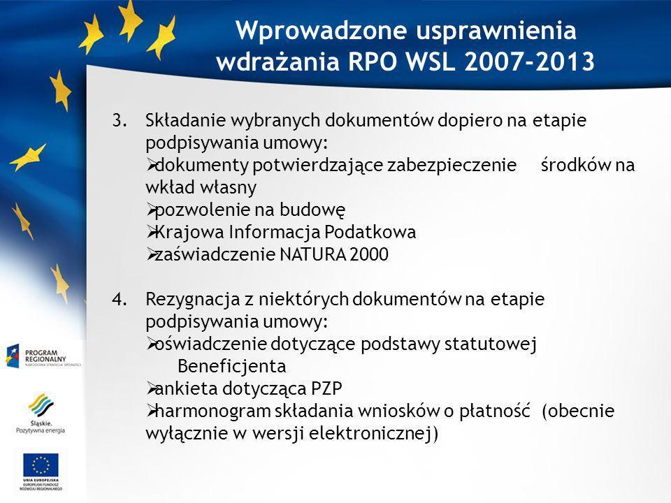 Wprowadzone usprawnienia wdrażania RPO WSL 2007-2013 3.Składanie wybranych dokumentów dopiero na etapie podpisywania umowy: dokumenty potwierdzające zabezpieczenie środków na wkład własny pozwolenie na budowę Krajowa Informacja Podatkowa zaświadczenie NATURA 2000 4.Rezygnacja z niektórych dokumentów na etapie podpisywania umowy: oświadczenie dotyczące podstawy statutowej Beneficjenta ankieta dotycząca PZP harmonogram składania wniosków o płatność (obecnie wyłącznie w wersji elektronicznej)