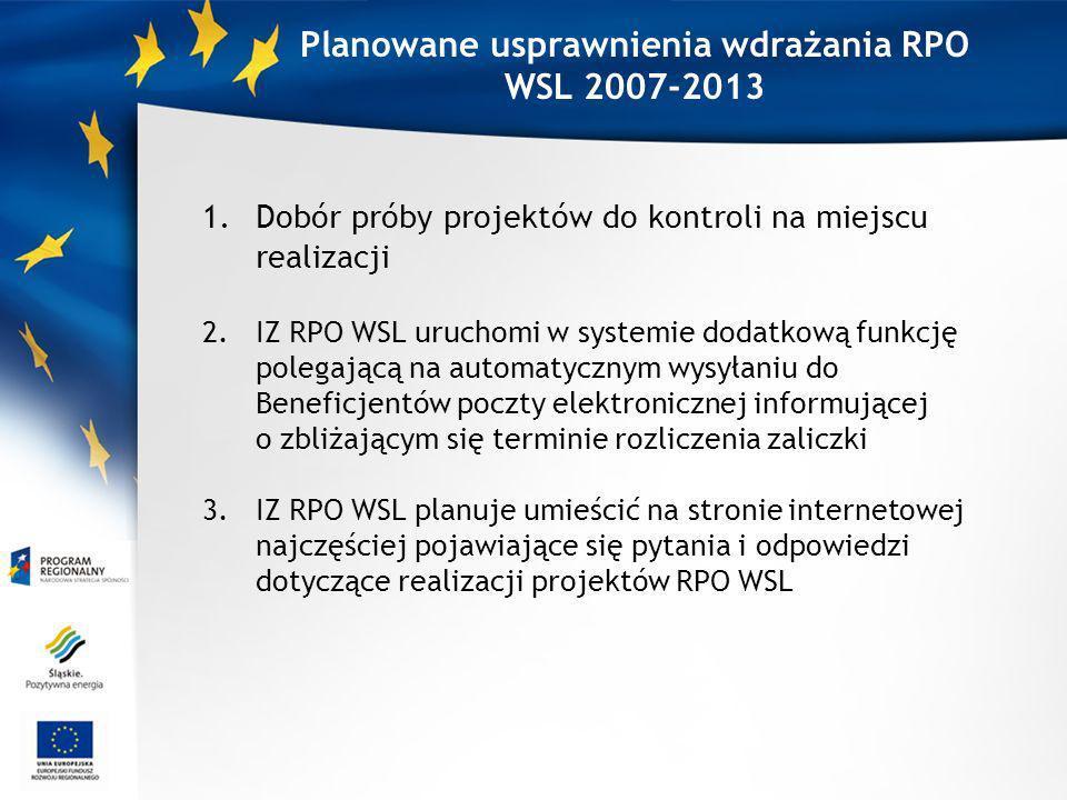 Planowane usprawnienia wdrażania RPO WSL 2007-2013 1.Dobór próby projektów do kontroli na miejscu realizacji 2.IZ RPO WSL uruchomi w systemie dodatkową funkcję polegającą na automatycznym wysyłaniu do Beneficjentów poczty elektronicznej informującej o zbliżającym się terminie rozliczenia zaliczki 3.IZ RPO WSL planuje umieścić na stronie internetowej najczęściej pojawiające się pytania i odpowiedzi dotyczące realizacji projektów RPO WSL