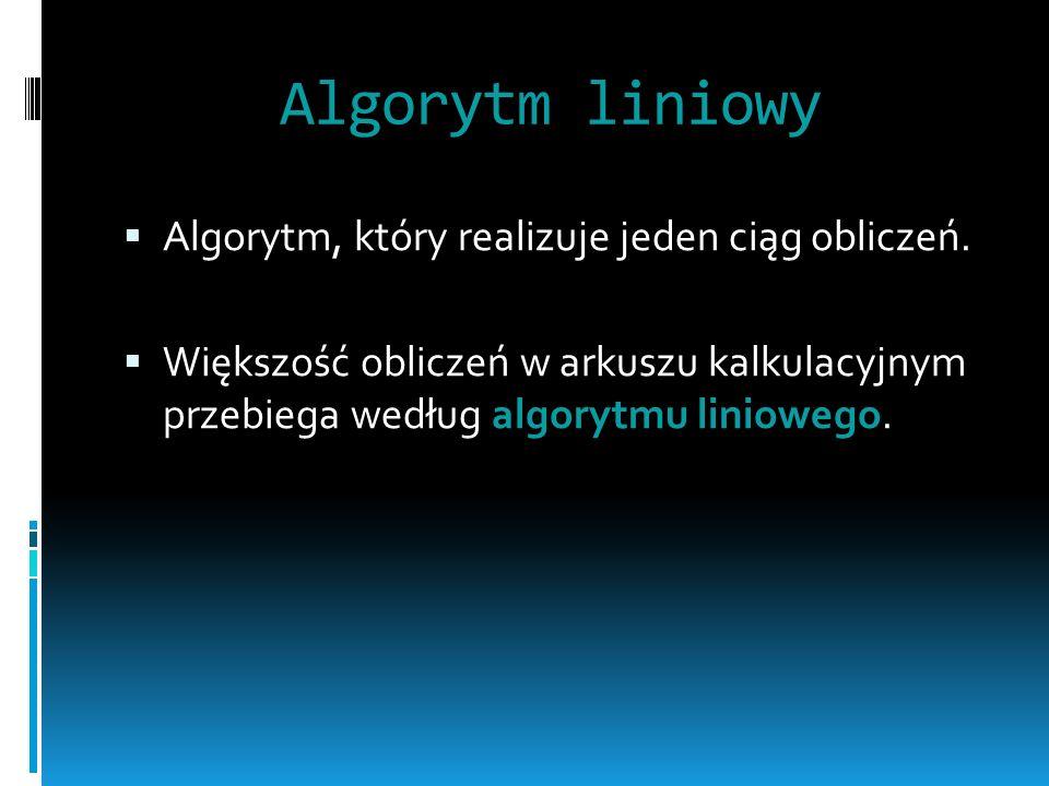 Algorytm liniowy Algorytm, który realizuje jeden ciąg obliczeń. Większość obliczeń w arkuszu kalkulacyjnym przebiega według algorytmu liniowego.