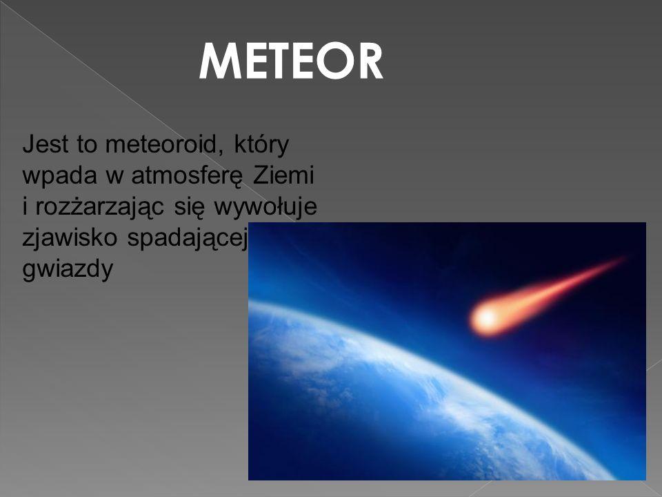 METEOR Jest to meteoroid, który wpada w atmosferę Ziemi i rozżarzając się wywołuje zjawisko spadającej gwiazdy