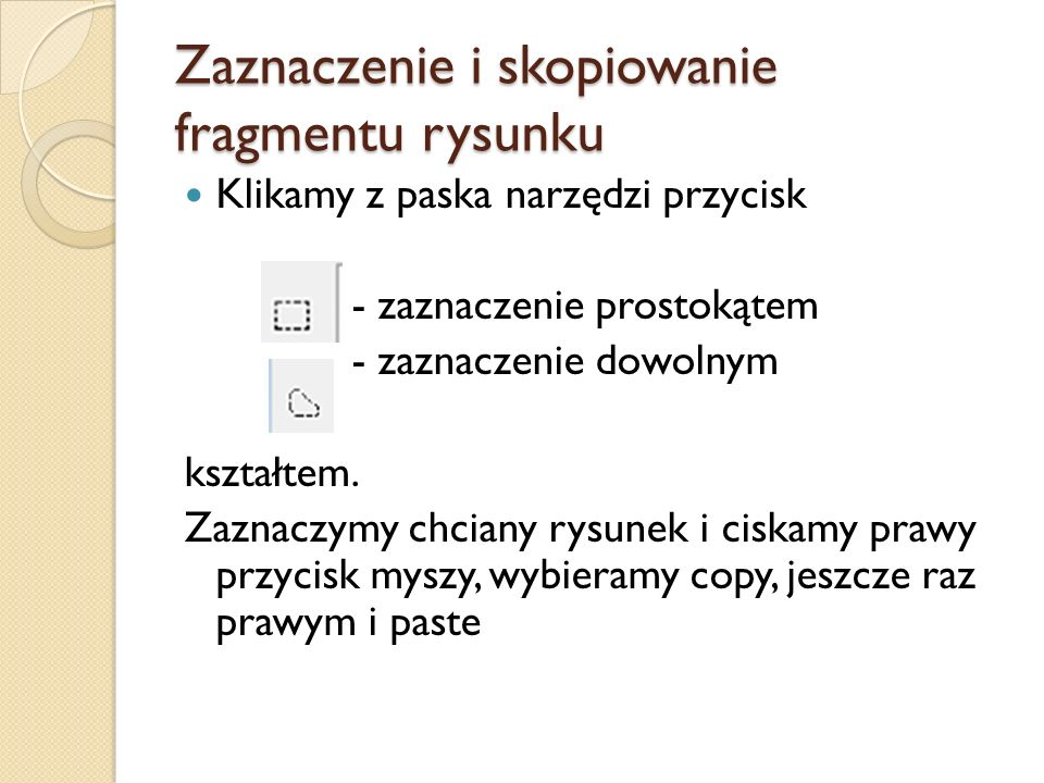 Zaznaczenie i skopiowanie fragmentu rysunku Klikamy z paska narzędzi przycisk - zaznaczenie prostokątem - zaznaczenie dowolnym kształtem. Zaznaczymy c