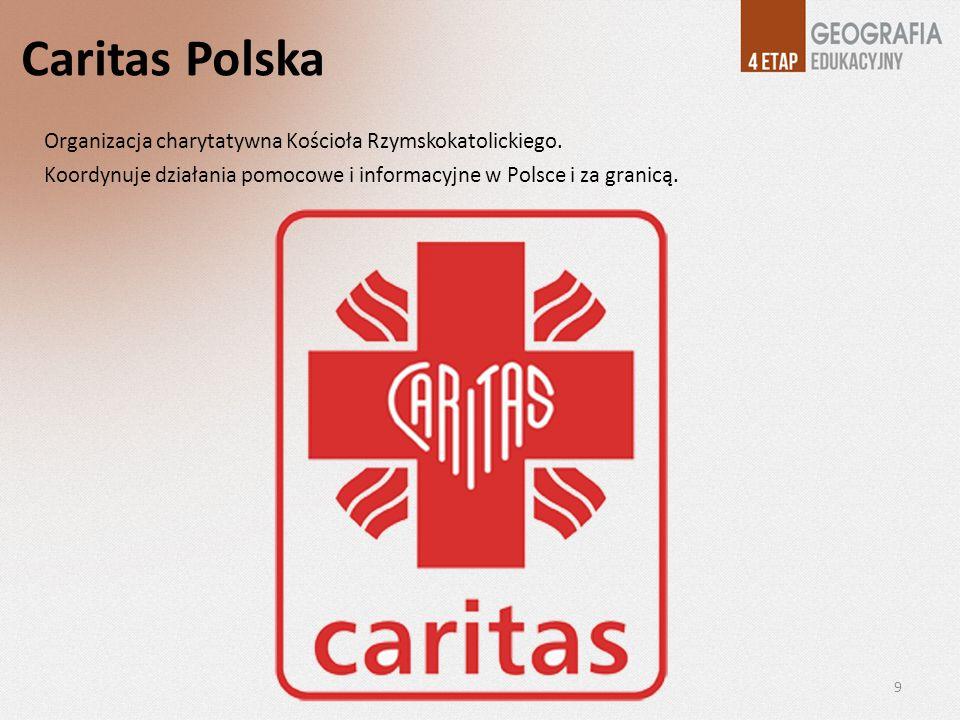 Caritas Polska Organizacja charytatywna Kościoła Rzymskokatolickiego. Koordynuje działania pomocowe i informacyjne w Polsce i za granicą. 9
