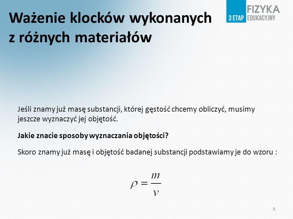Ważenie klocków wykonanych z różnych materiałów Jeśli znamy już masę substancji, której gęstość chcemy obliczyć, musimy jeszcze wyznaczyć jej objętość.