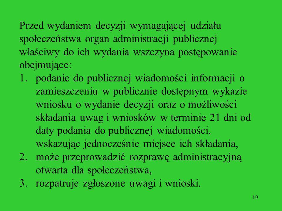 10 Przed wydaniem decyzji wymagającej udziału społeczeństwa organ administracji publicznej właściwy do ich wydania wszczyna postępowanie obejmujące: 1.