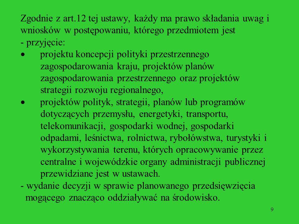 9 Zgodnie z art.12 tej ustawy, każdy ma prawo składania uwag i wniosków w postępowaniu, którego przedmiotem jest - przyjęcie: projektu koncepcji polityki przestrzennego zagospodarowania kraju, projektów planów zagospodarowania przestrzennego oraz projektów strategii rozwoju regionalnego, projektów polityk, strategii, planów lub programów dotyczących przemysłu, energetyki, transportu, telekomunikacji, gospodarki wodnej, gospodarki odpadami, leśnictwa, rolnictwa, rybołówstwa, turystyki i wykorzystywania terenu, których opracowywanie przez centralne i wojewódzkie organy administracji publicznej przewidziane jest w ustawach.