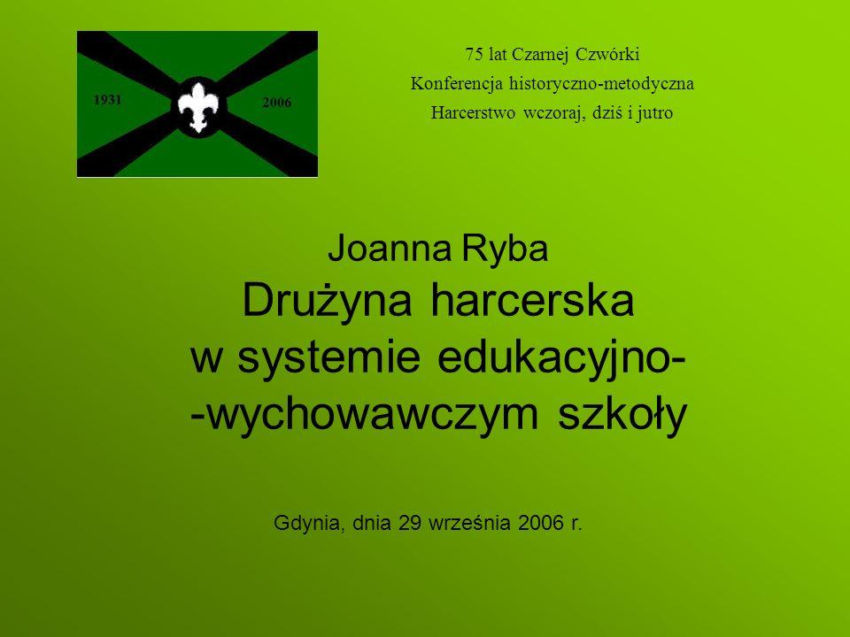 Joanna Ryba Drużyna harcerska w systemie edukacyjno- -wychowawczym szkoły 75 lat Czarnej Czwórki Konferencja historyczno-metodyczna Harcerstwo wczoraj