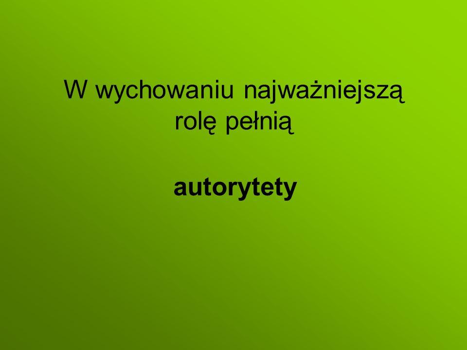 W wychowaniu najważniejszą rolę pełnią autorytety