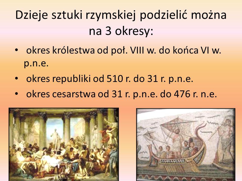 Dzieje sztuki rzymskiej podzielić można na 3 okresy: okres królestwa od poł. VIII w. do końca VI w. p.n.e. okres republiki od 510 r. do 31 r. p.n.e. o
