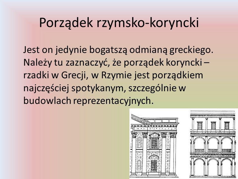 Porządek rzymsko-koryncki Jest on jedynie bogatszą odmianą greckiego. Należy tu zaznaczyć, że porządek koryncki – rzadki w Grecji, w Rzymie jest porzą