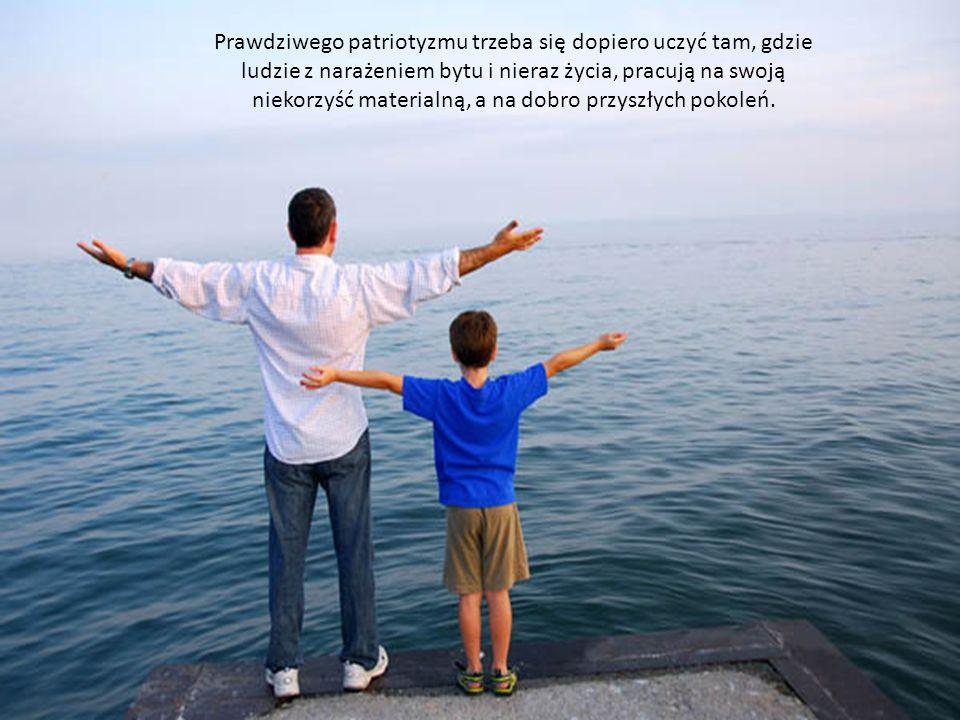 Prawdziwego patriotyzmu trzeba się dopiero uczyć tam, gdzie ludzie z narażeniem bytu i nieraz życia, pracują na swoją niekorzyść materialną, a na dobr