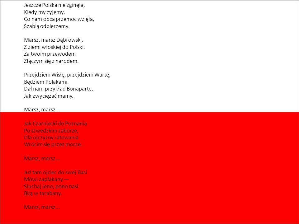 Jeszcze Polska nie zginęła, Kiedy my żyjemy. Co nam obca przemoc wzięła, Szablą odbierzemy. Marsz, marsz Dąbrowski, Z ziemi włoskiej do Polski. Za two