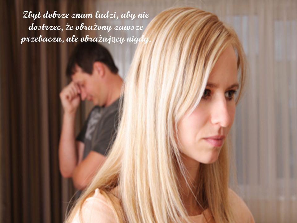 Zbyt dobrze znam ludzi, aby nie dostrzec, ż e obra ż ony zawsze przebacza, ale obra ż aj ą cy nigdy.