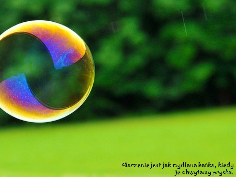Marzenie jest jak mydlana ba ń ka, kiedy je chwytamy pryska.