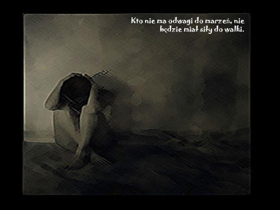 Kto nie ma odwagi do marze ń, nie b ę dzie miał siły do walki.
