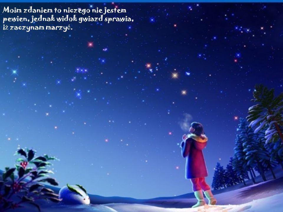 Moim zdaniem to niczego nie jestem pewien, jednak widok gwiazd sprawia, i ż zaczynam marzy ć.