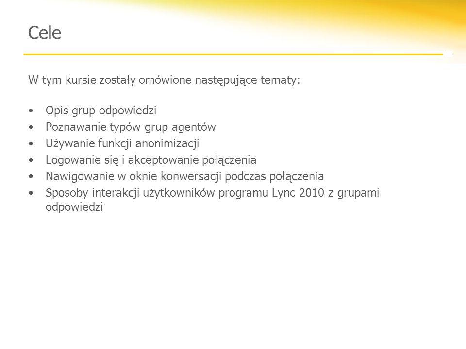 Cele W tym kursie zostały omówione następujące tematy: Opis grup odpowiedzi Poznawanie typów grup agentów Używanie funkcji anonimizacji Logowanie się i akceptowanie połączenia Nawigowanie w oknie konwersacji podczas połączenia Sposoby interakcji użytkowników programu Lync 2010 z grupami odpowiedzi