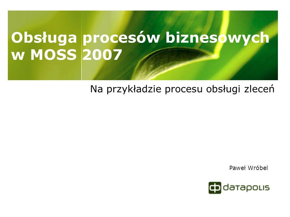 Obsługa procesów biznesowych w MOSS 2007 Na przykładzie procesu obsługi zleceń Paweł Wróbel