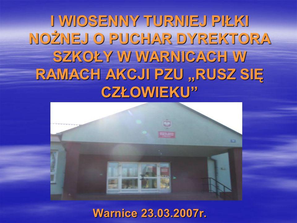 I WIOSENNY TURNIEJ PIŁKI NOŻNEJ O PUCHAR DYREKTORA SZKOŁY W WARNICACH W RAMACH AKCJI PZU RUSZ SIĘ CZŁOWIEKU Warnice 23.03.2007r.