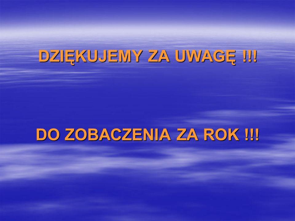 DZIĘKUJEMY ZA UWAGĘ !!! DO ZOBACZENIA ZA ROK !!!