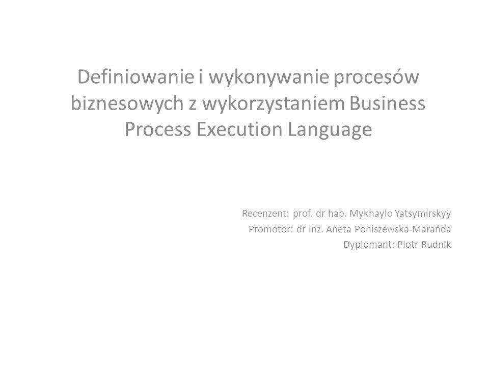 Definiowanie i wykonywanie procesów biznesowych z wykorzystaniem Business Process Execution Language Recenzent: prof.