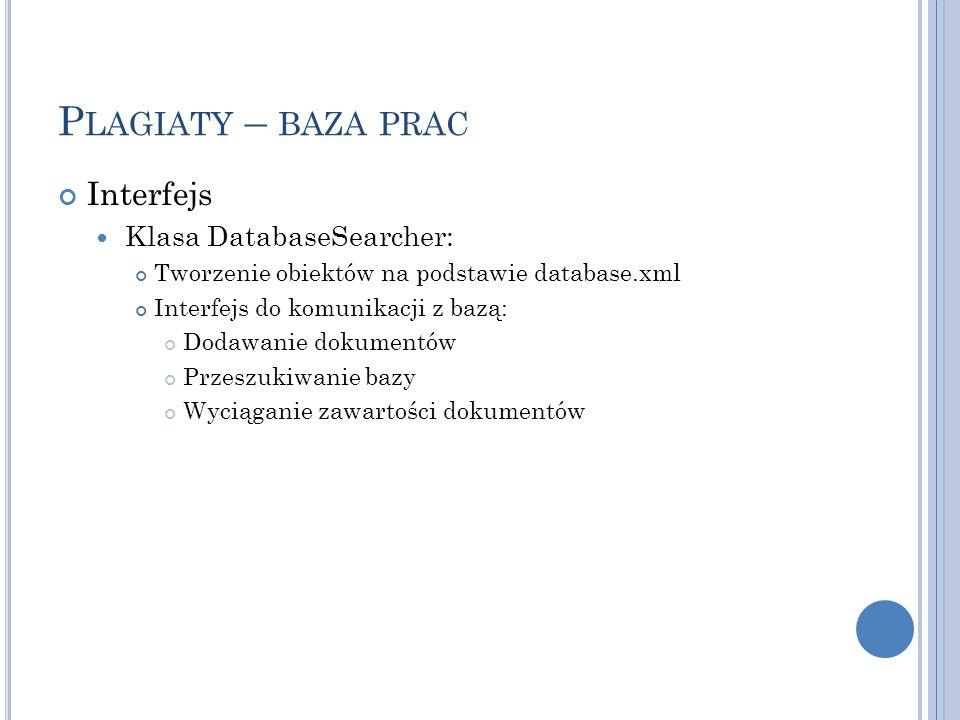 P LAGIATY – BAZA PRAC Interfejs Klasa DatabaseSearcher: Tworzenie obiektów na podstawie database.xml Interfejs do komunikacji z bazą: Dodawanie dokumentów Przeszukiwanie bazy Wyciąganie zawartości dokumentów